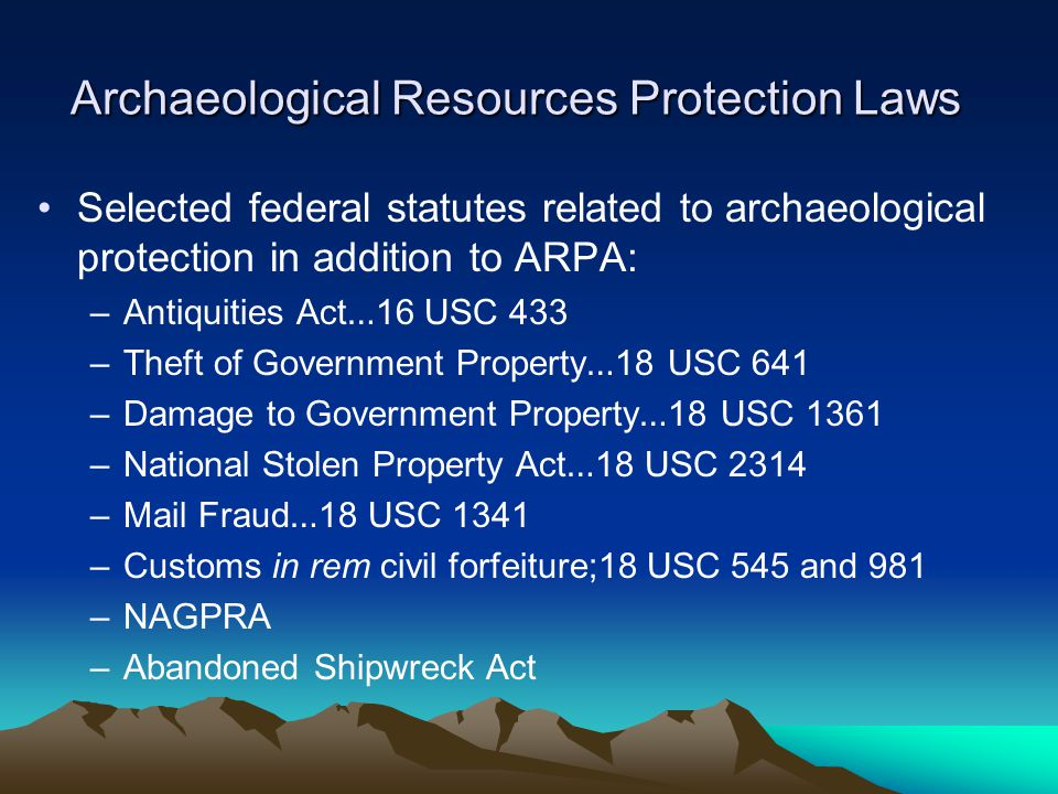 Archaeological Resources Protection Laws Selected federal statutes related to archaeological protection in addition to ARPA: –Antiquities Act … 16 USC 433 –Theft of Government Property … 18 USC 641 –Damage to Government Property … 18 USC 1361 –National Stolen Property Act … 18 USC 2314 –Mail Fraud … 18 USC 1341 –Customs in rem civil forfeiture;18 USC 545 and 981 –NAGPRA –Abandoned Shipwreck Act