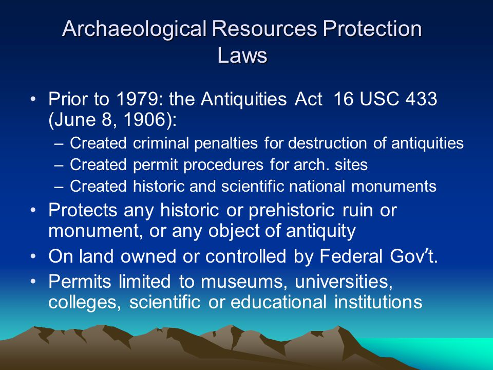 Archaeological Resources Protection Laws Prior to 1979: the Antiquities Act 16 USC 433 (June 8, 1906): –Created criminal penalties for destruction of antiquities –Created permit procedures for arch.