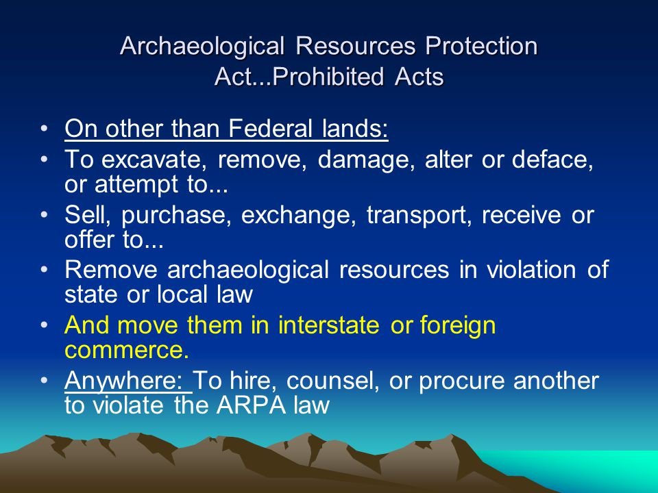Archaeological Resources Protection Act … Prohibited Acts On other than Federal lands: To excavate, remove, damage, alter or deface, or attempt to … Sell, purchase, exchange, transport, receive or offer to … Remove archaeological resources in violation of state or local law And move them in interstate or foreign commerce.