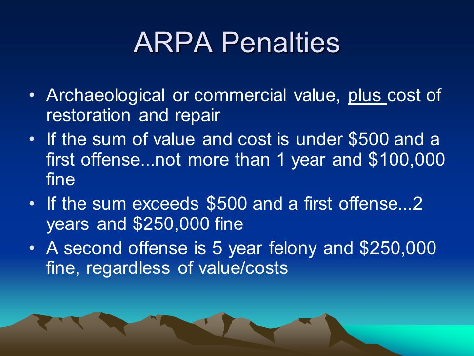 ARPA Penalties Archaeological or commercial value, plus cost of restoration and repair If the sum of value and cost is under $500 and a first offense … not more than 1 year and $100,000 fine If the sum exceeds $500 and a first offense … 2 years and $250,000 fine A second offense is 5 year felony and $250,000 fine, regardless of value/costs