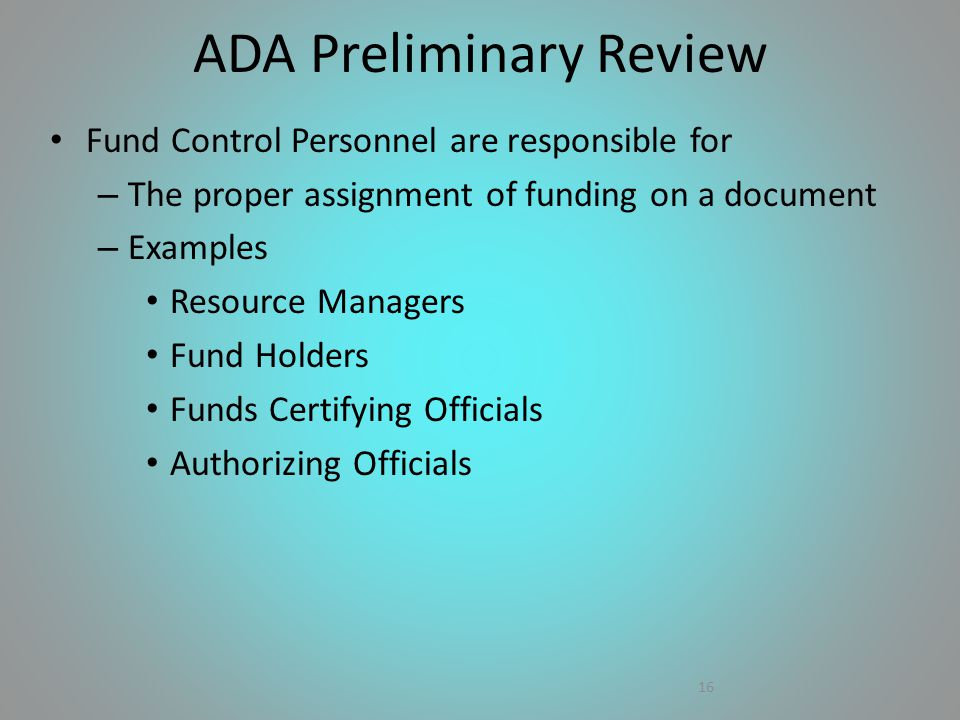 Fund Control Personnel are responsible for – The proper assignment of funding on a document – Examples Resource Managers Fund Holders Funds Certifying Officials Authorizing Officials 16 ADA Preliminary Review