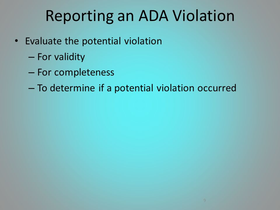 Evaluate the potential violation – For validity – For completeness – To determine if a potential violation occurred 9 Reporting an ADA Violation