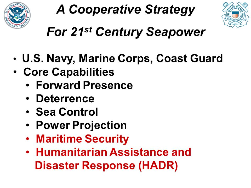 A Cooperative Strategy For 21 st Century Seapower Critical role of Coast Guard agencies Extending partnerships, cooperation beyond military-military framework Public safety, Interior, Justice, Border Guard, Transportation, Customs, Immigration, Environmental Response All hazards … all threats