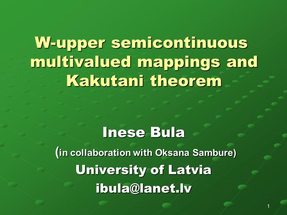 1 W-upper semicontinuous multivalued mappings and Kakutani theorem Inese Bula ( in collaboration with Oksana Sambure) ( in collaboration with Oksana Sambure) University of Latvia ibula@lanet.lv