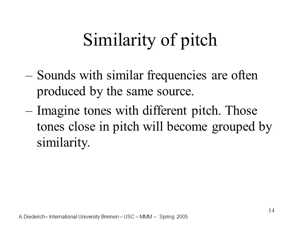 A.Diederich– International University Bremen – USC – MMM – Spring 2005 14 Similarity of pitch –Sounds with similar frequencies are often produced by the same source.