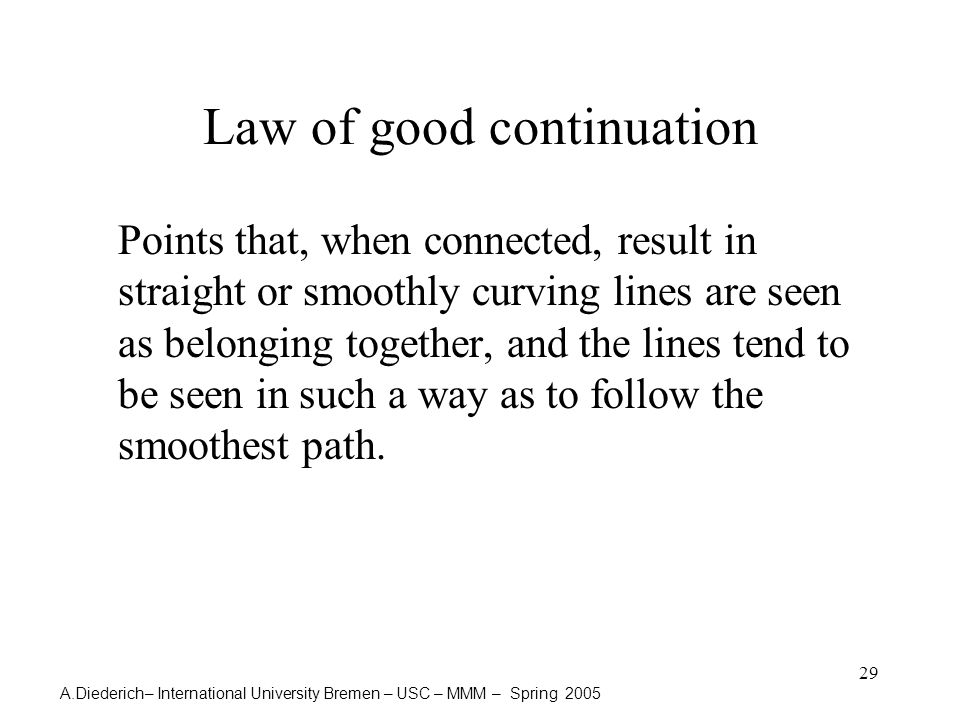 A.Diederich– International University Bremen – USC – MMM – Spring 2005 29 Law of good continuation Points that, when connected, result in straight or smoothly curving lines are seen as belonging together, and the lines tend to be seen in such a way as to follow the smoothest path.