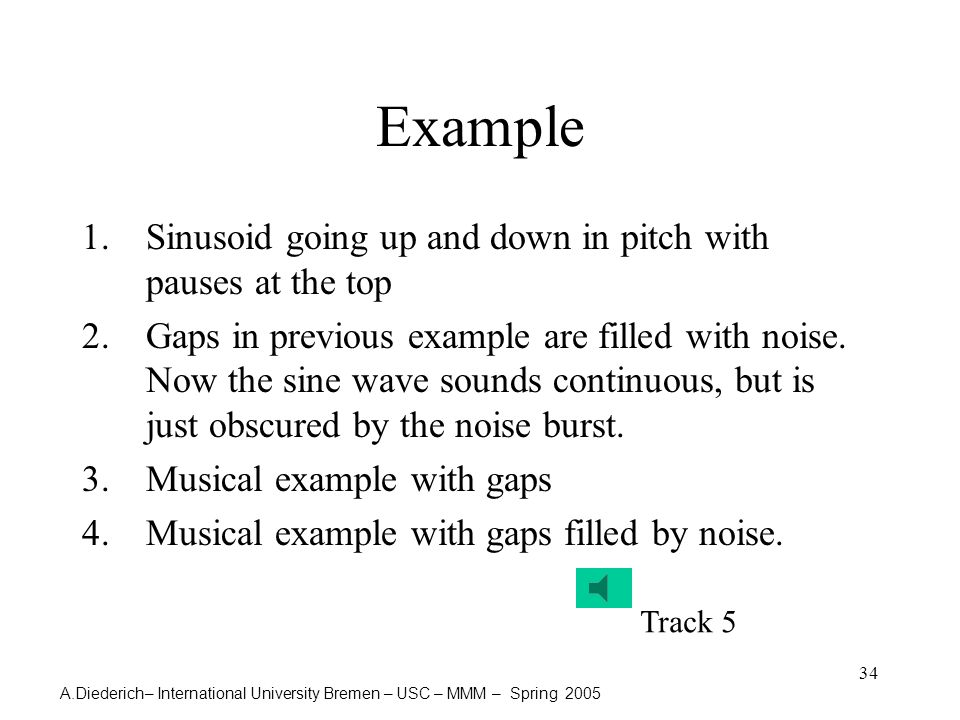 A.Diederich– International University Bremen – USC – MMM – Spring 2005 34 Example 1.Sinusoid going up and down in pitch with pauses at the top 2.Gaps in previous example are filled with noise.