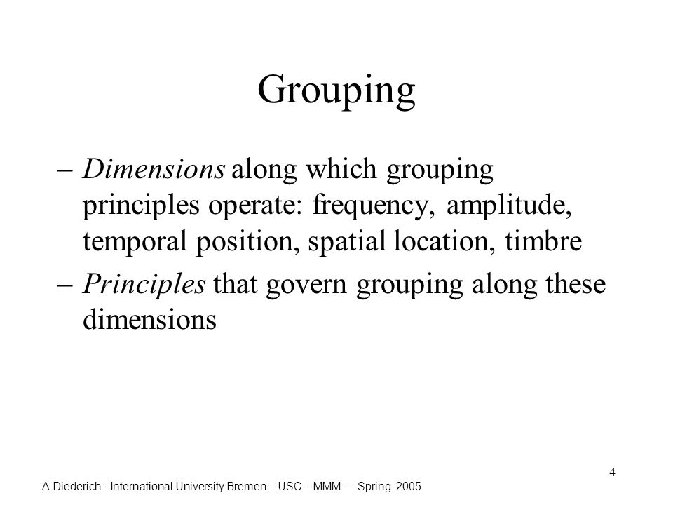 A.Diederich– International University Bremen – USC – MMM – Spring 2005 4 Grouping –Dimensions along which grouping principles operate: frequency, amplitude, temporal position, spatial location, timbre –Principles that govern grouping along these dimensions