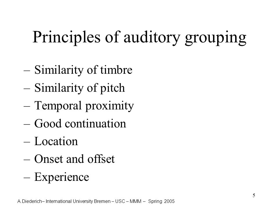 A.Diederich– International University Bremen – USC – MMM – Spring 2005 5 Principles of auditory grouping –Similarity of timbre –Similarity of pitch –Temporal proximity –Good continuation –Location –Onset and offset –Experience