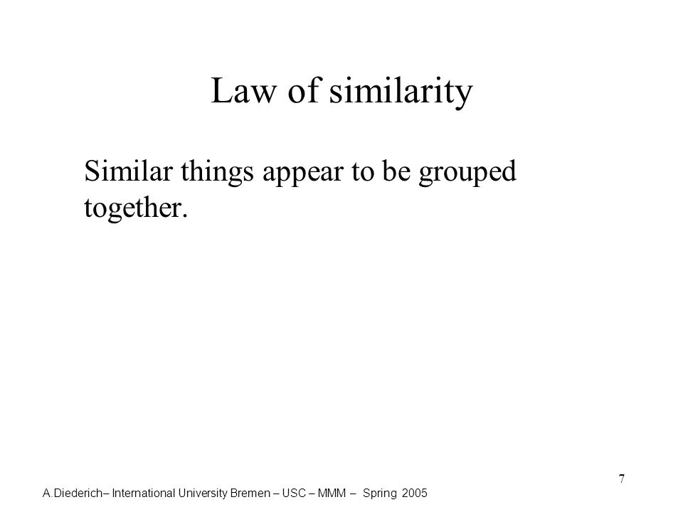 A.Diederich– International University Bremen – USC – MMM – Spring 2005 7 Law of similarity Similar things appear to be grouped together.
