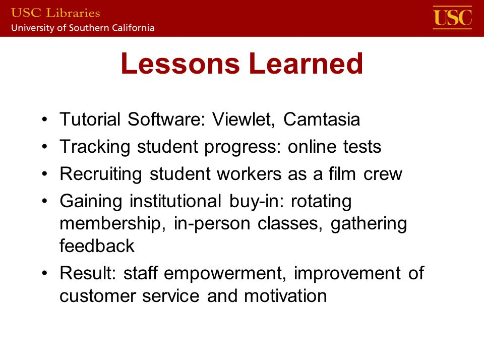 Lessons Learned Tutorial Software: Viewlet, Camtasia Tracking student progress: online tests Recruiting student workers as a film crew Gaining institutional buy-in: rotating membership, in-person classes, gathering feedback Result: staff empowerment, improvement of customer service and motivation