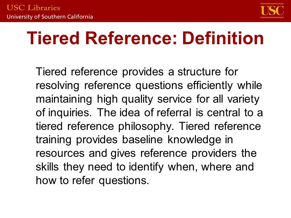 Tiered Reference: Definition Tiered reference provides a structure for resolving reference questions efficiently while maintaining high quality service for all variety of inquiries.