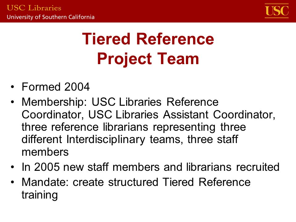 Tiered Reference Project Team Formed 2004 Membership: USC Libraries Reference Coordinator, USC Libraries Assistant Coordinator, three reference librarians representing three different Interdisciplinary teams, three staff members In 2005 new staff members and librarians recruited Mandate: create structured Tiered Reference training