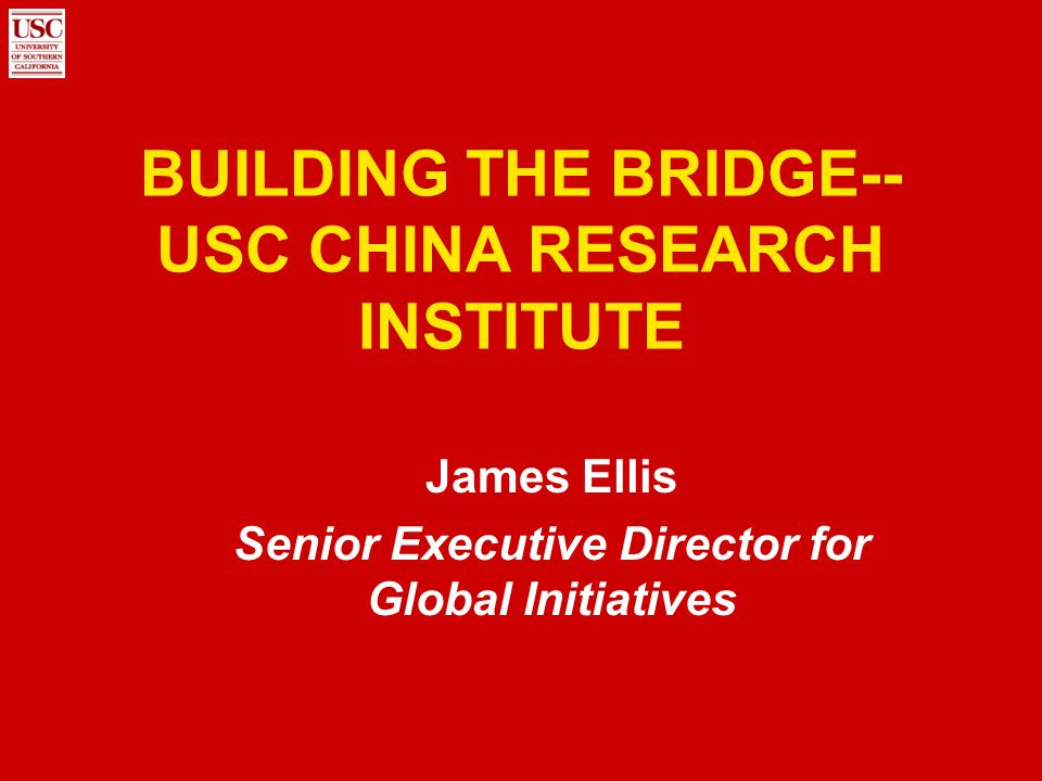 BUILDING THE BRIDGE-- USC CHINA RESEARCH INSTITUTE James Ellis Senior Executive Director for Global Initiatives