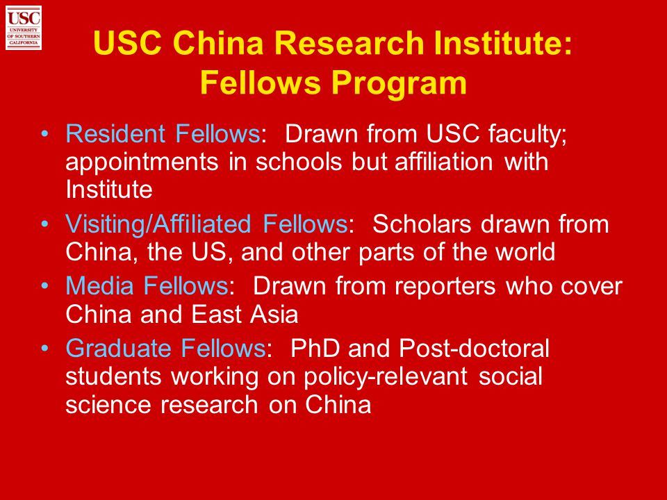 USC China Research Institute: Fellows Program Resident Fellows: Drawn from USC faculty; appointments in schools but affiliation with Institute Visitin