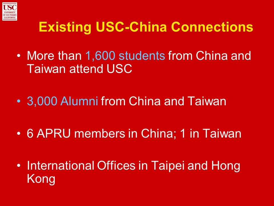 Existing USC-China Connections More than 1,600 students from China and Taiwan attend USC 3,000 Alumni from China and Taiwan 6 APRU members in China; 1