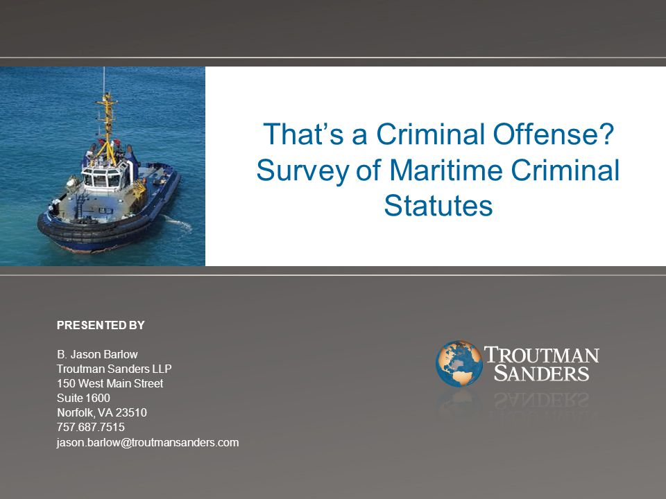 That's a Criminal Offense? Survey of Maritime Criminal Statutes PRESENTED BY B. Jason Barlow Troutman Sanders LLP 150 West Main Street Suite 1600 Norf