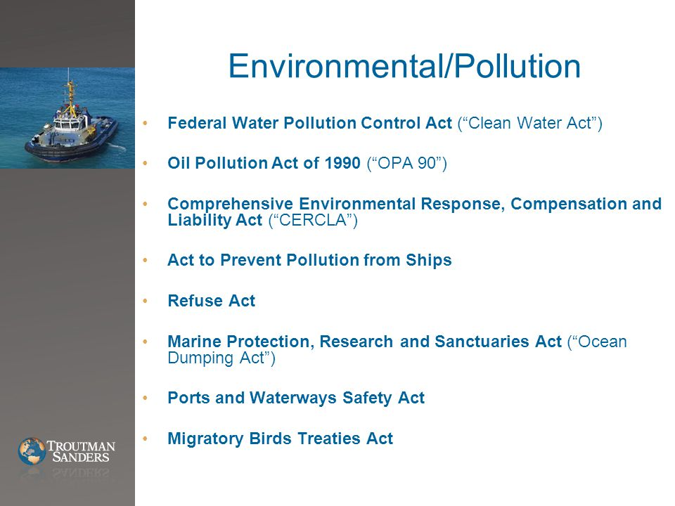 "Environmental/Pollution Federal Water Pollution Control Act (""Clean Water Act"") Oil Pollution Act of 1990 (""OPA 90"") Comprehensive Environmental Respo"