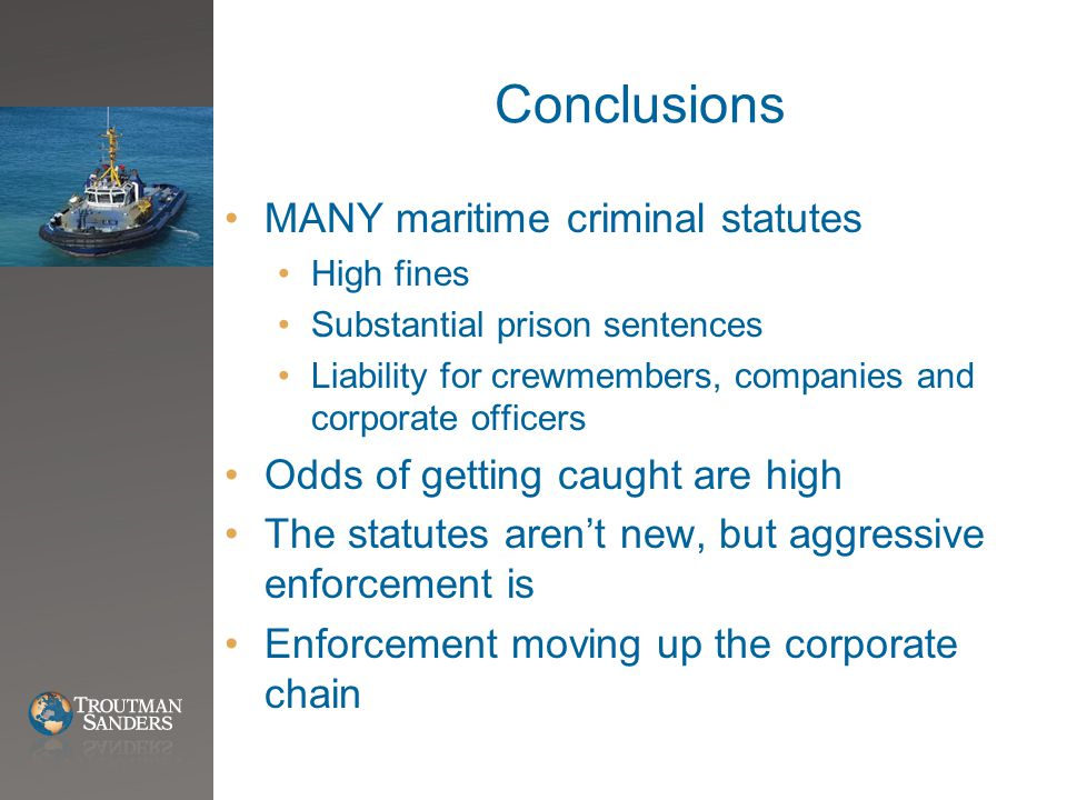 Conclusions MANY maritime criminal statutes High fines Substantial prison sentences Liability for crewmembers, companies and corporate officers Odds of getting caught are high The statutes aren't new, but aggressive enforcement is Enforcement moving up the corporate chain