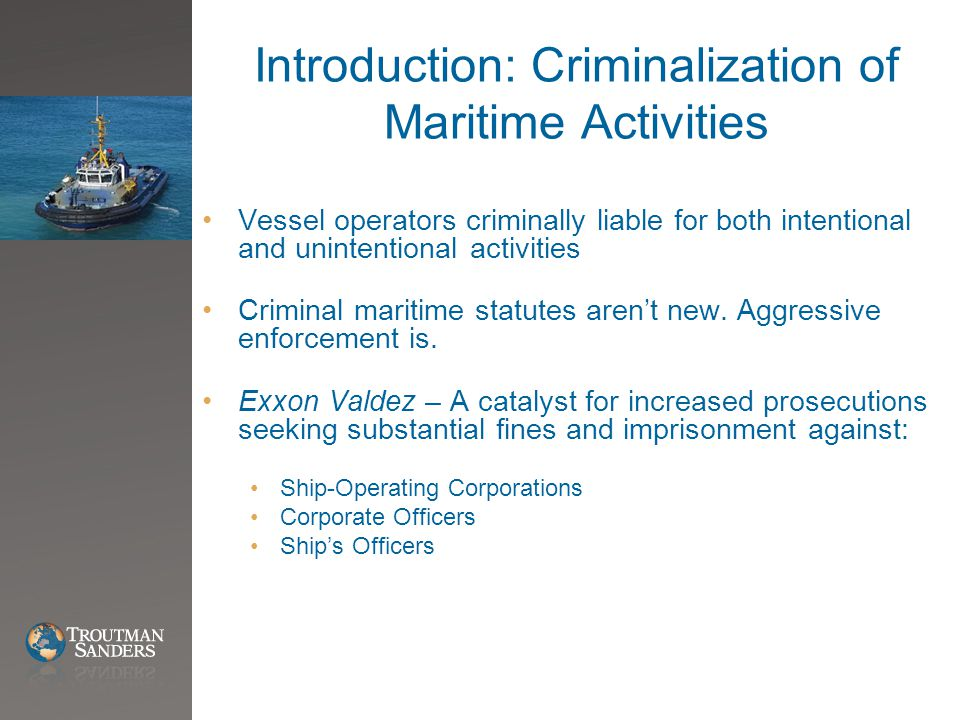 Introduction: Criminalization of Maritime Activities Vessel operators criminally liable for both intentional and unintentional activities Criminal mar