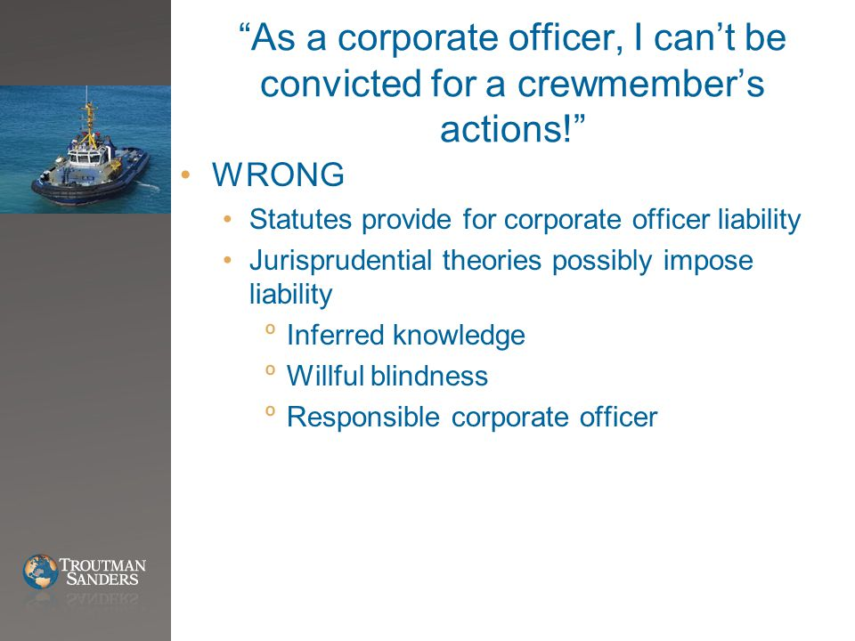 As a corporate officer, I can't be convicted for a crewmember's actions! WRONG Statutes provide for corporate officer liability Jurisprudential theories possibly impose liability ºInferred knowledge ºWillful blindness ºResponsible corporate officer