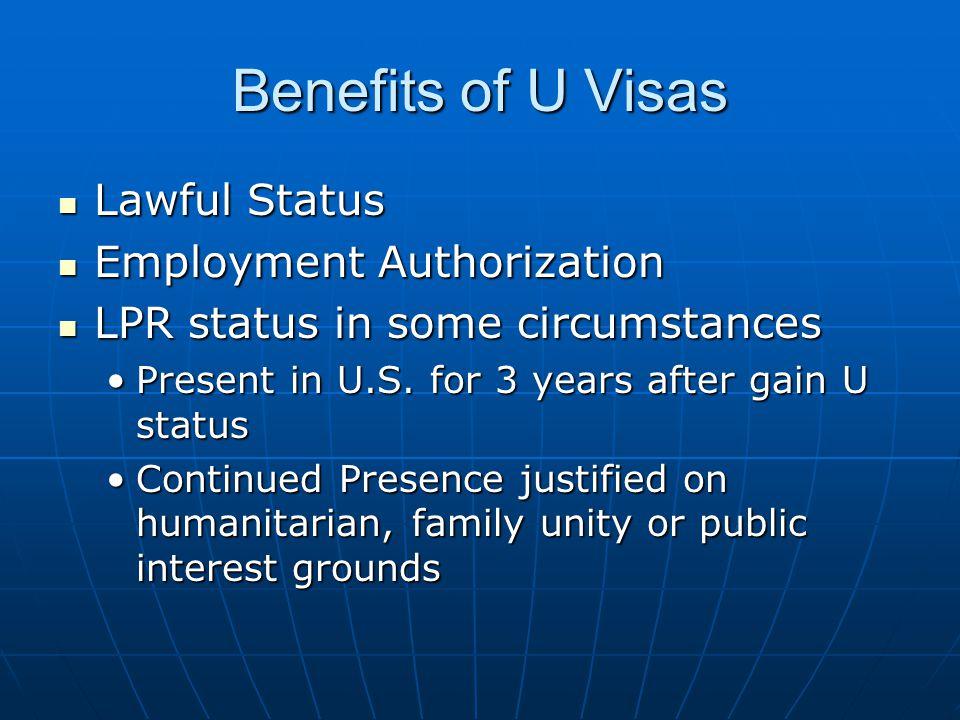 Benefits of U Visas Lawful Status Lawful Status Employment Authorization Employment Authorization LPR status in some circumstances LPR status in some circumstances Present in U.S.