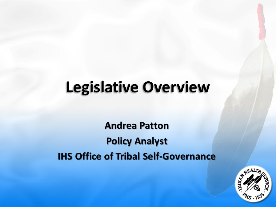 Legislative Overview Andrea Patton Policy Analyst IHS Office of Tribal Self-Governance