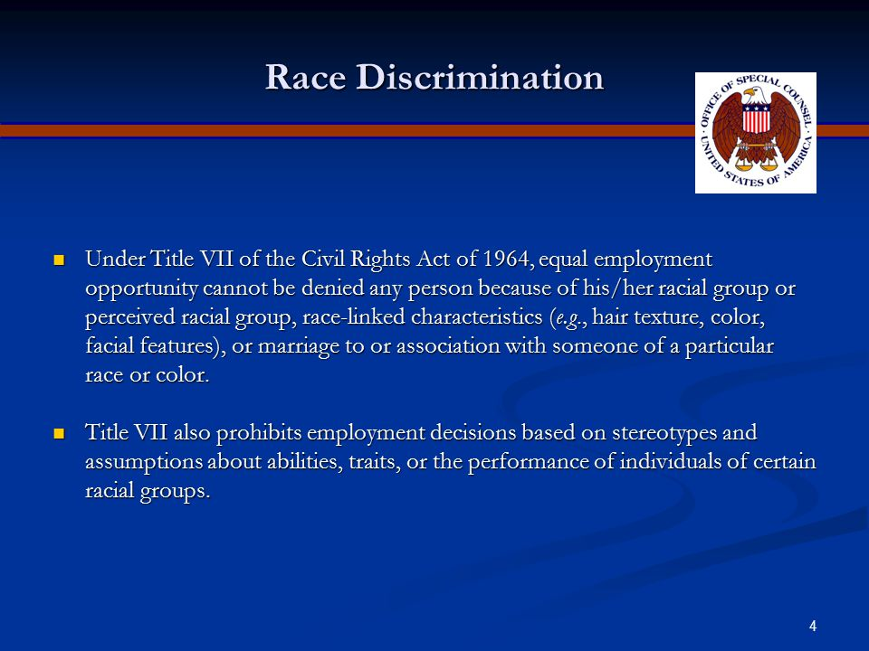 4 Race Discrimination Under Title VII of the Civil Rights Act of 1964, equal employment opportunity cannot be denied any person because of his/her racial group or perceived racial group, race-linked characteristics (e.g., hair texture, color, facial features), or marriage to or association with someone of a particular race or color.