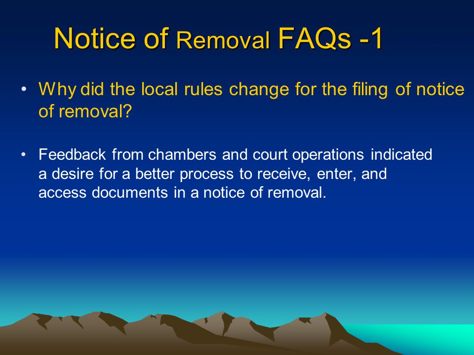 Notice of Removal FAQs -1 Feedback from chambers and court operations indicated a desire for a better process to receive, enter, and access documents in a notice of removal.