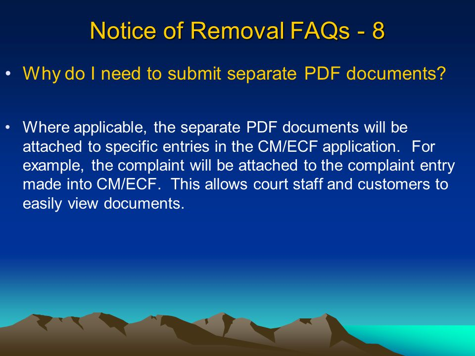 Notice of Removal FAQs - 8 Where applicable, the separate PDF documents will be attached to specific entries in the CM/ECF application.