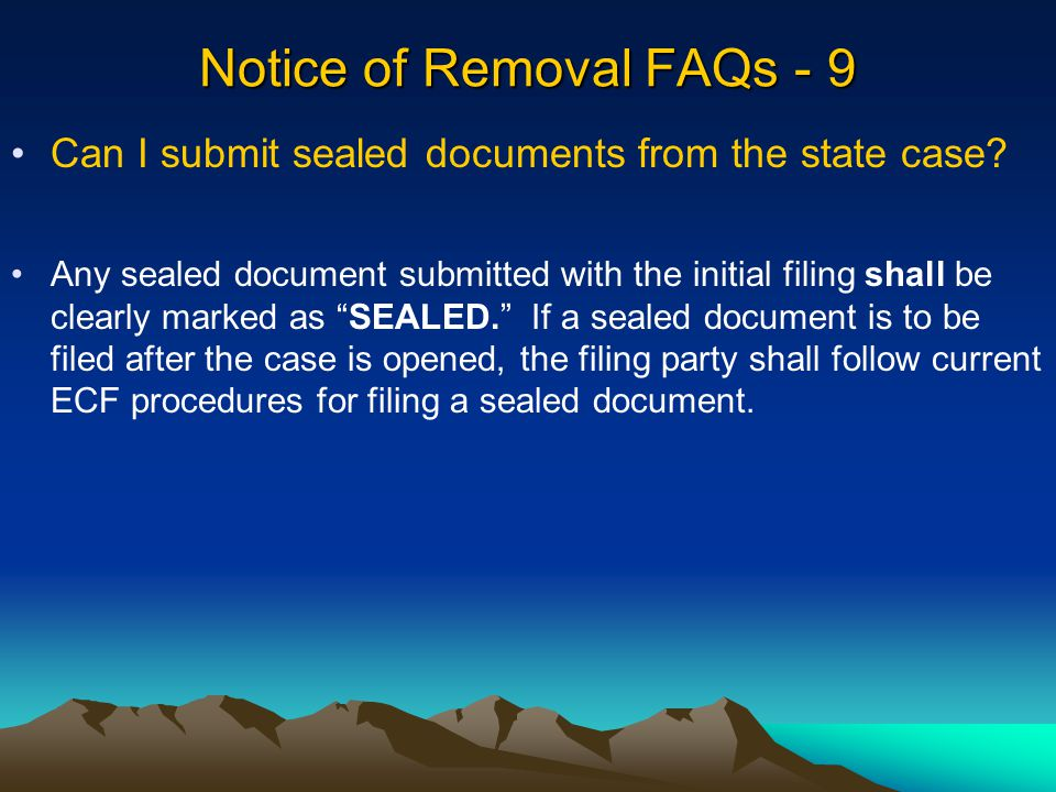 Notice of Removal FAQs - 9 Any sealed document submitted with the initial filing shall be clearly marked as SEALED. If a sealed document is to be filed after the case is opened, the filing party shall follow current ECF procedures for filing a sealed document.