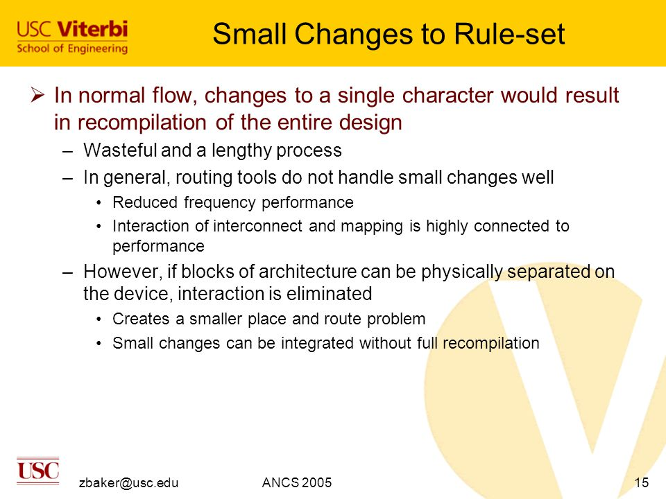 zbaker@usc.eduANCS 200515 Small Changes to Rule-set  In normal flow, changes to a single character would result in recompilation of the entire design –Wasteful and a lengthy process –In general, routing tools do not handle small changes well Reduced frequency performance Interaction of interconnect and mapping is highly connected to performance –However, if blocks of architecture can be physically separated on the device, interaction is eliminated Creates a smaller place and route problem Small changes can be integrated without full recompilation