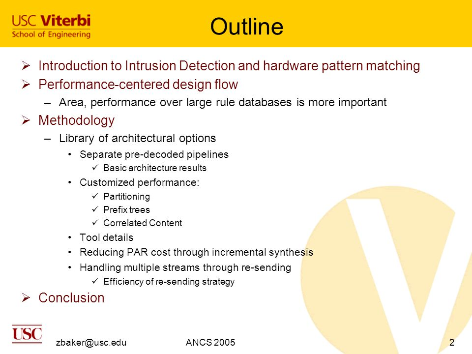 zbaker@usc.eduANCS 20053 IDS: Intrusion Detection Systems  All incoming packets are filtered for specific characteristics or content  Current databases have thousands of patterns requiring string matching –FPGA allows fine-grained parallelism and computational reuse  10 Gb/s and higher rates desired –This is an fairly artificial bound, header processing can reduce overall string matching burdens –Provided by pipelined, streaming architectures