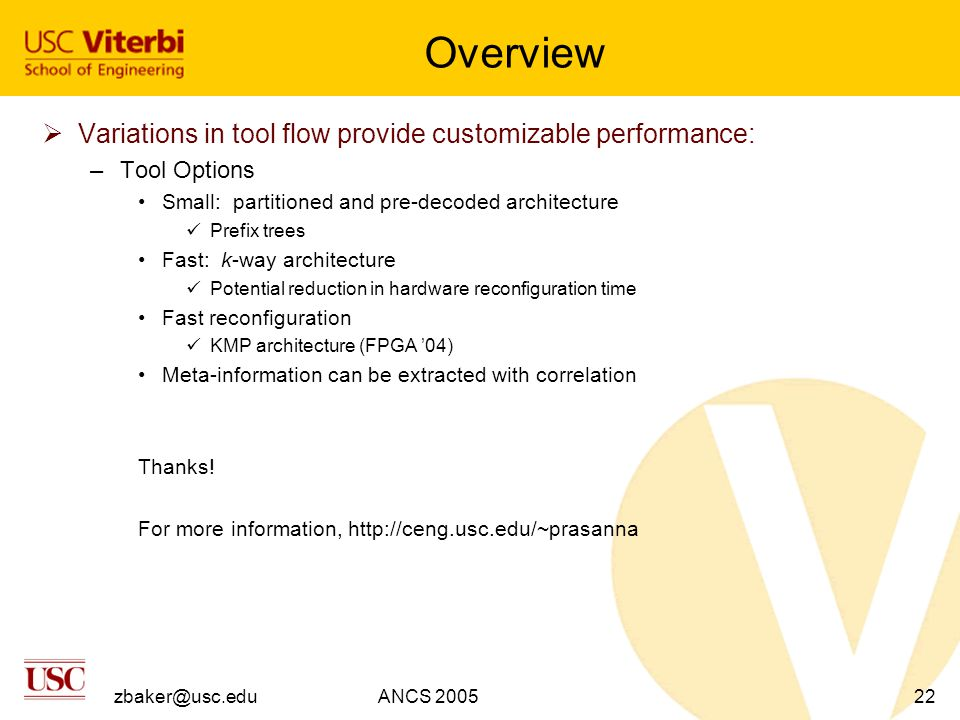 zbaker@usc.eduANCS 200522 Overview  Variations in tool flow provide customizable performance: –Tool Options Small: partitioned and pre-decoded architecture Prefix trees Fast: k-way architecture Potential reduction in hardware reconfiguration time Fast reconfiguration KMP architecture (FPGA '04) Meta-information can be extracted with correlation Thanks.