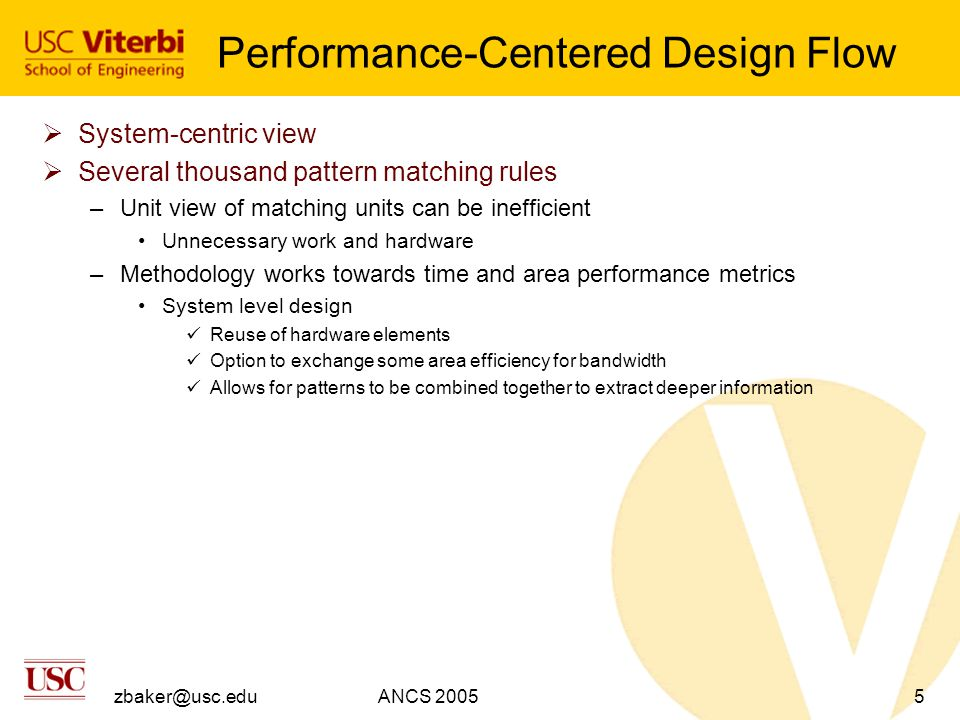 zbaker@usc.eduANCS 20055 Performance-Centered Design Flow  System-centric view  Several thousand pattern matching rules –Unit view of matching units can be inefficient Unnecessary work and hardware –Methodology works towards time and area performance metrics System level design Reuse of hardware elements Option to exchange some area efficiency for bandwidth Allows for patterns to be combined together to extract deeper information