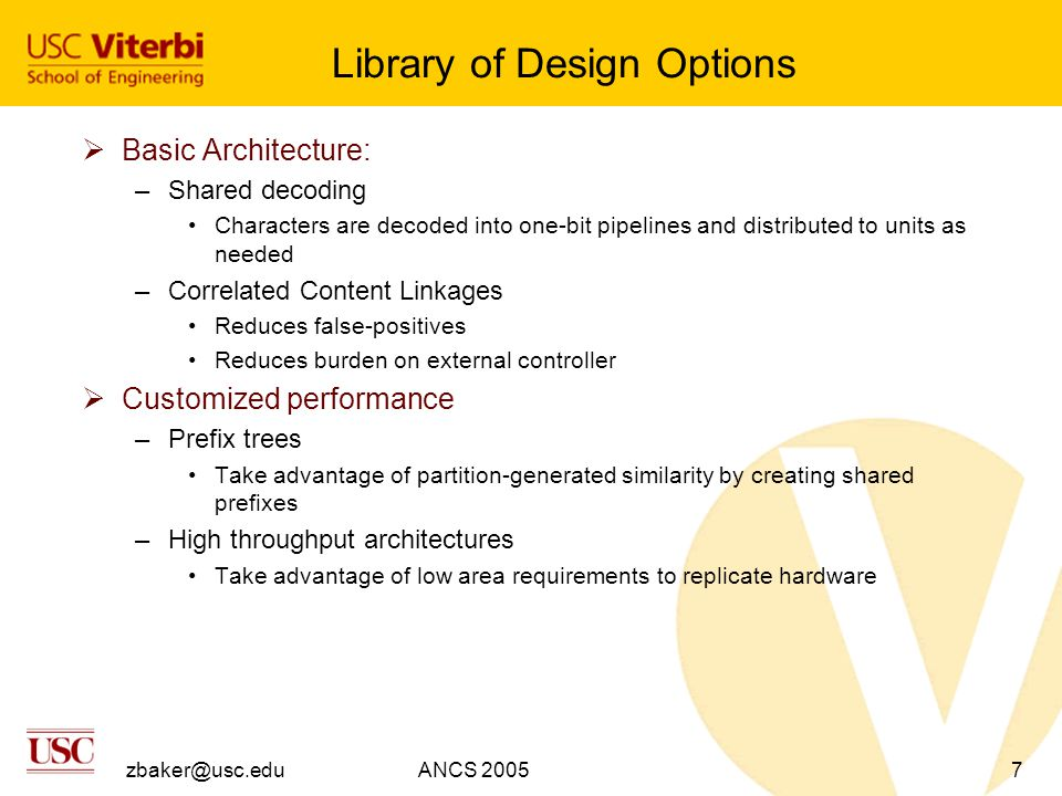zbaker@usc.eduANCS 20057 Library of Design Options  Basic Architecture: –Shared decoding Characters are decoded into one-bit pipelines and distributed to units as needed –Correlated Content Linkages Reduces false-positives Reduces burden on external controller  Customized performance –Prefix trees Take advantage of partition-generated similarity by creating shared prefixes –High throughput architectures Take advantage of low area requirements to replicate hardware