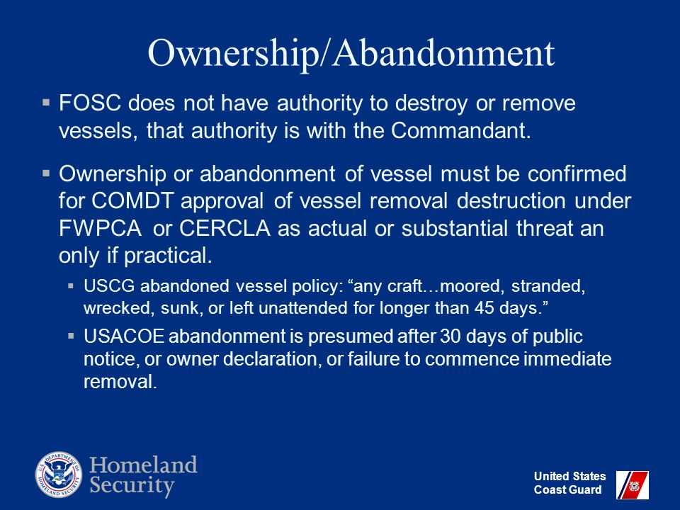 United States Coast Guard Vessel Removal or Destruction Considerations  Pollution threat: vessel is discharging or is a threat to discharge oil or a hazardous substance (FWPCA, CERCLA)  Vessel poses an obstruction or hazard to navigation.