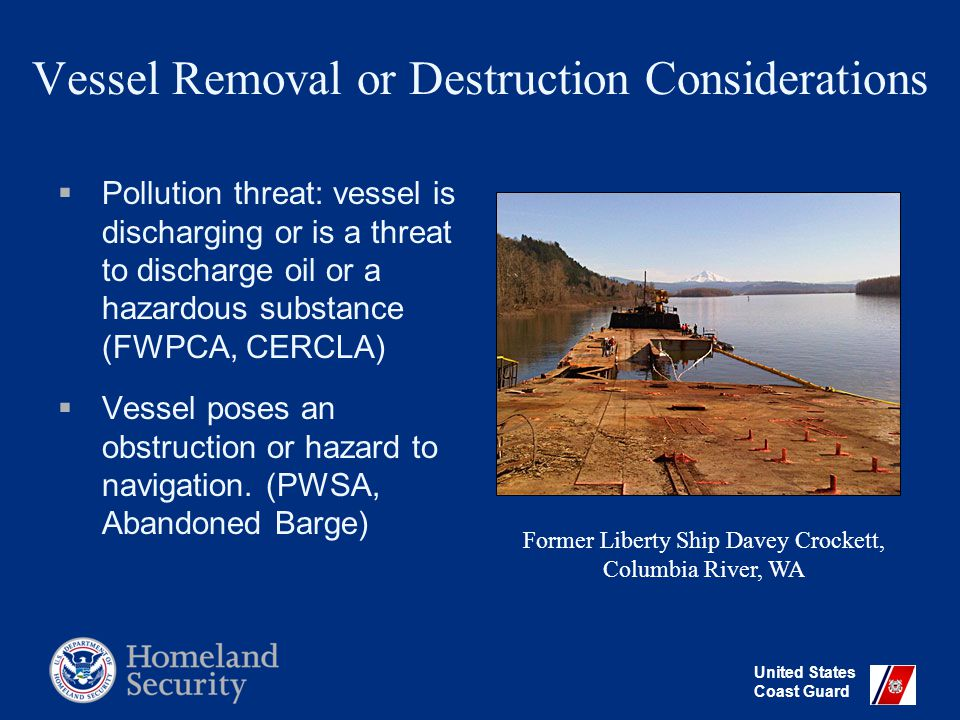 United States Coast Guard Vessel Removal or Destruction Considerations  Pollution threat: vessel is discharging or is a threat to discharge oil or a hazardous substance (FWPCA, CERCLA)  Vessel poses an obstruction or hazard to navigation.