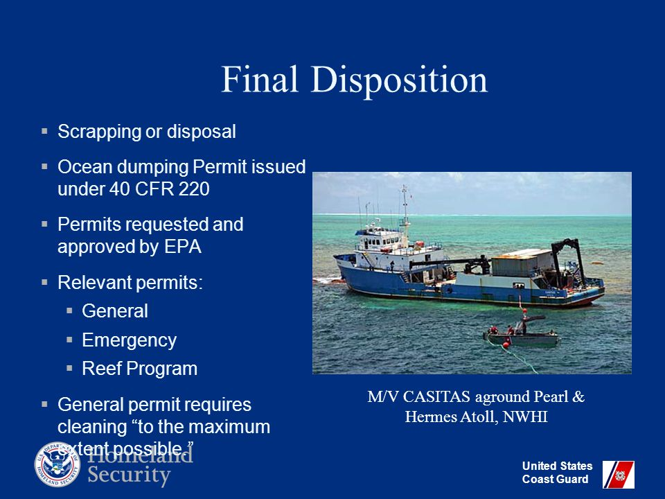 United States Coast Guard Final Disposition  Scrapping or disposal  Ocean dumping Permit issued under 40 CFR 220  Permits requested and approved by EPA  Relevant permits:  General  Emergency  Reef Program  General permit requires cleaning to the maximum extent possible. M/V CASITAS aground Pearl & Hermes Atoll, NWHI