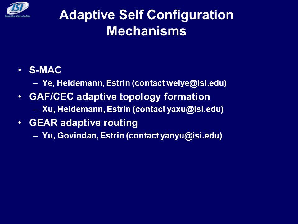 Adaptive Self Configuration Mechanisms S-MAC –Ye, Heidemann, Estrin (contact weiye@isi.edu) GAF/CEC adaptive topology formation –Xu, Heidemann, Estrin (contact yaxu@isi.edu) GEAR adaptive routing –Yu, Govindan, Estrin (contact yanyu@isi.edu)