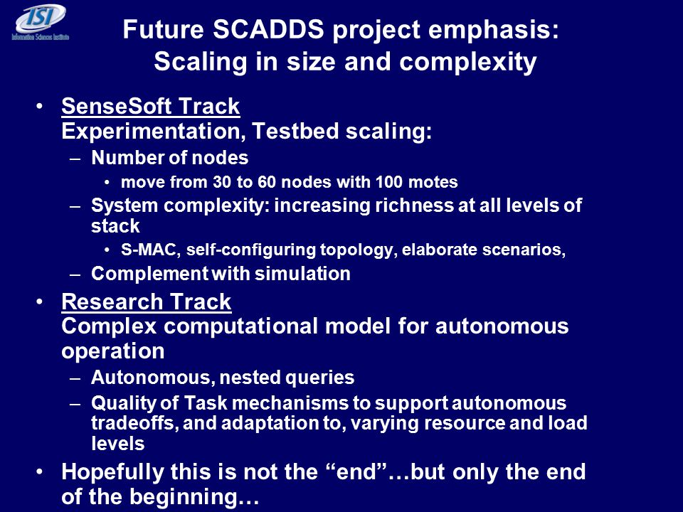 Future SCADDS project emphasis: Scaling in size and complexity SenseSoft Track Experimentation, Testbed scaling: –Number of nodes move from 30 to 60 nodes with 100 motes –System complexity: increasing richness at all levels of stack S-MAC, self-configuring topology, elaborate scenarios, –Complement with simulation Research Track Complex computational model for autonomous operation –Autonomous, nested queries –Quality of Task mechanisms to support autonomous tradeoffs, and adaptation to, varying resource and load levels Hopefully this is not the end …but only the end of the beginning…