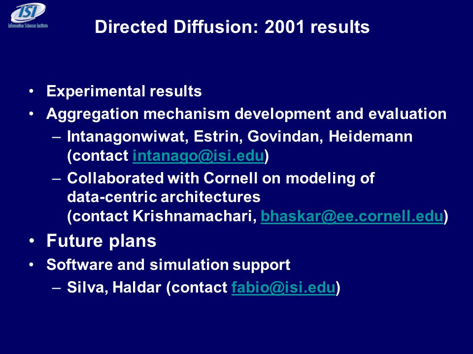 Directed Diffusion: 2001 results Experimental results Aggregation mechanism development and evaluation –Intanagonwiwat, Estrin, Govindan, Heidemann (contact intanago@isi.edu)intanago@isi.edu –Collaborated with Cornell on modeling of data-centric architectures (contact Krishnamachari, bhaskar@ee.cornell.edu)bhaskar@ee.cornell.edu Future plans Software and simulation support –Silva, Haldar (contact fabio@isi.edu)fabio@isi.edu