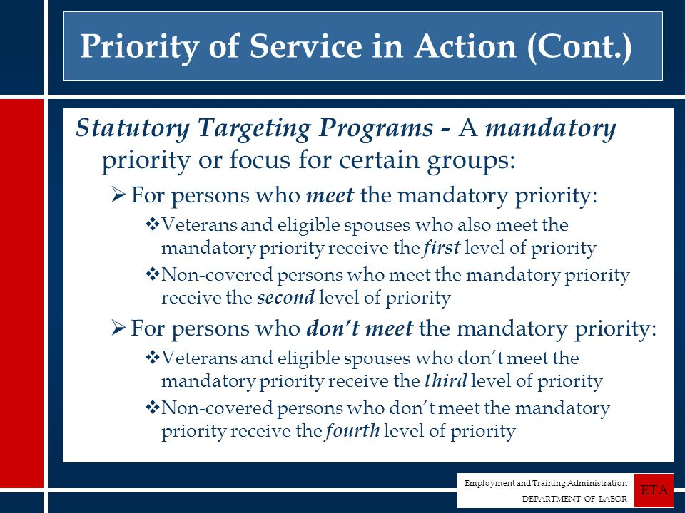 Employment and Training Administration DEPARTMENT OF LABOR ETA Priority of Service in Action (Cont.) Statutory Targeting Programs - A mandatory priority or focus for certain groups:  For persons who meet the mandatory priority:  Veterans and eligible spouses who also meet the mandatory priority receive the first level of priority  Non-covered persons who meet the mandatory priority receive the second level of priority  For persons who don't meet the mandatory priority:  Veterans and eligible spouses who don't meet the mandatory priority receive the third level of priority  Non-covered persons who don't meet the mandatory priority receive the fourth level of priority