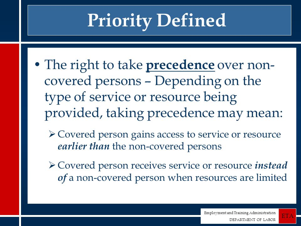 Employment and Training Administration DEPARTMENT OF LABOR ETA Priority Defined The right to take precedence over non- covered persons – Depending on the type of service or resource being provided, taking precedence may mean:  Covered person gains access to service or resource earlier than the non-covered persons  Covered person receives service or resource instead of a non-covered person when resources are limited