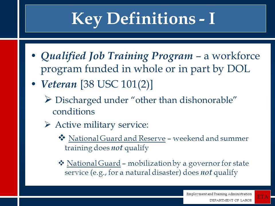 Employment and Training Administration DEPARTMENT OF LABOR ETA Key Definitions - I Qualified Job Training Program – a workforce program funded in whole or in part by DOL Veteran [38 USC 101(2)]  Discharged under other than dishonorable conditions  Active military service:  National Guard and Reserve – weekend and summer training does not qualify  National Guard – mobilization by a governor for state service (e.g., for a natural disaster) does not qualify