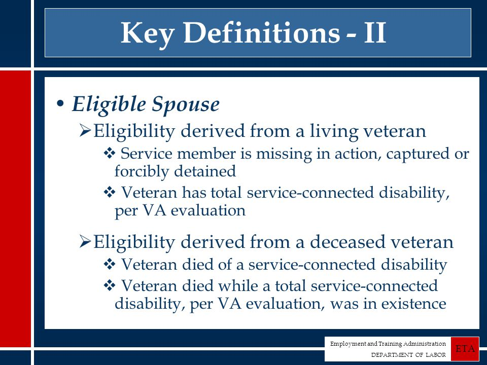 Employment and Training Administration DEPARTMENT OF LABOR ETA Key Definitions - II Eligible Spouse  Eligibility derived from a living veteran  Service member is missing in action, captured or forcibly detained  Veteran has total service-connected disability, per VA evaluation  Eligibility derived from a deceased veteran  Veteran died of a service-connected disability  Veteran died while a total service-connected disability, per VA evaluation, was in existence