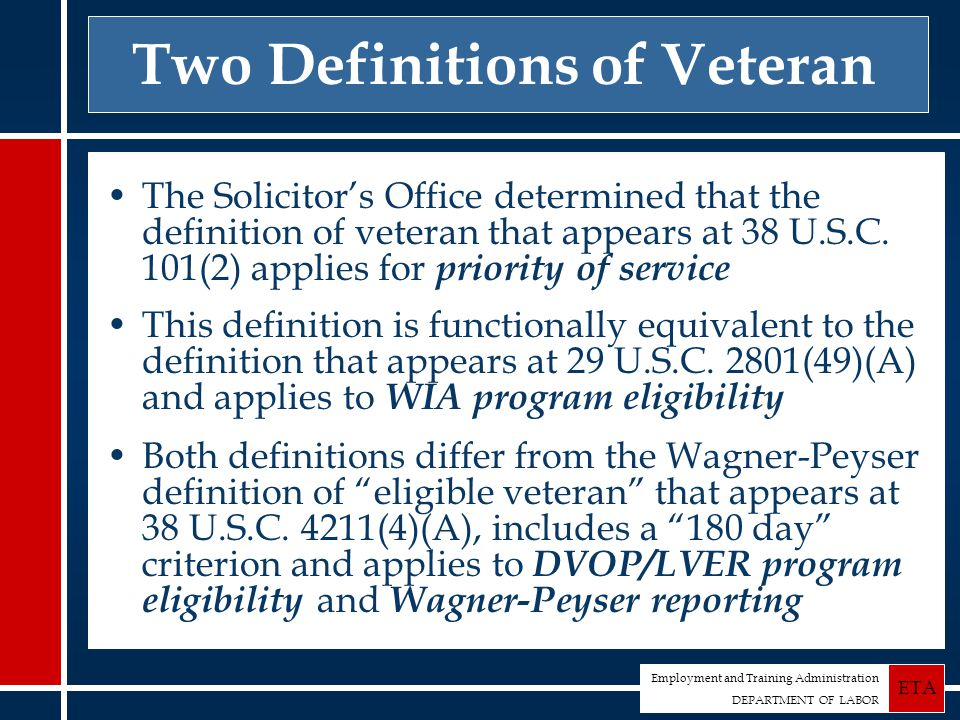 Employment and Training Administration DEPARTMENT OF LABOR ETA Two Definitions of Veteran The Solicitor's Office determined that the definition of veteran that appears at 38 U.S.C.