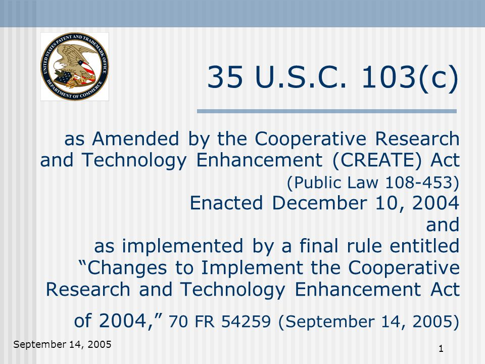 September 14, 2005 1 35 U.S.C. 103(c) as Amended by the Cooperative Research and Technology Enhancement (CREATE) Act (Public Law 108-453) Enacted Dece