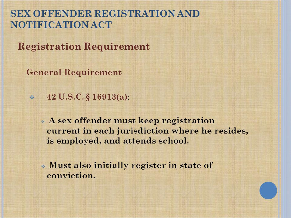 Registration Requirement General Requirement  42 U.S.C. § 16913(a) :  A sex offender must keep registration current in each jurisdiction where he re