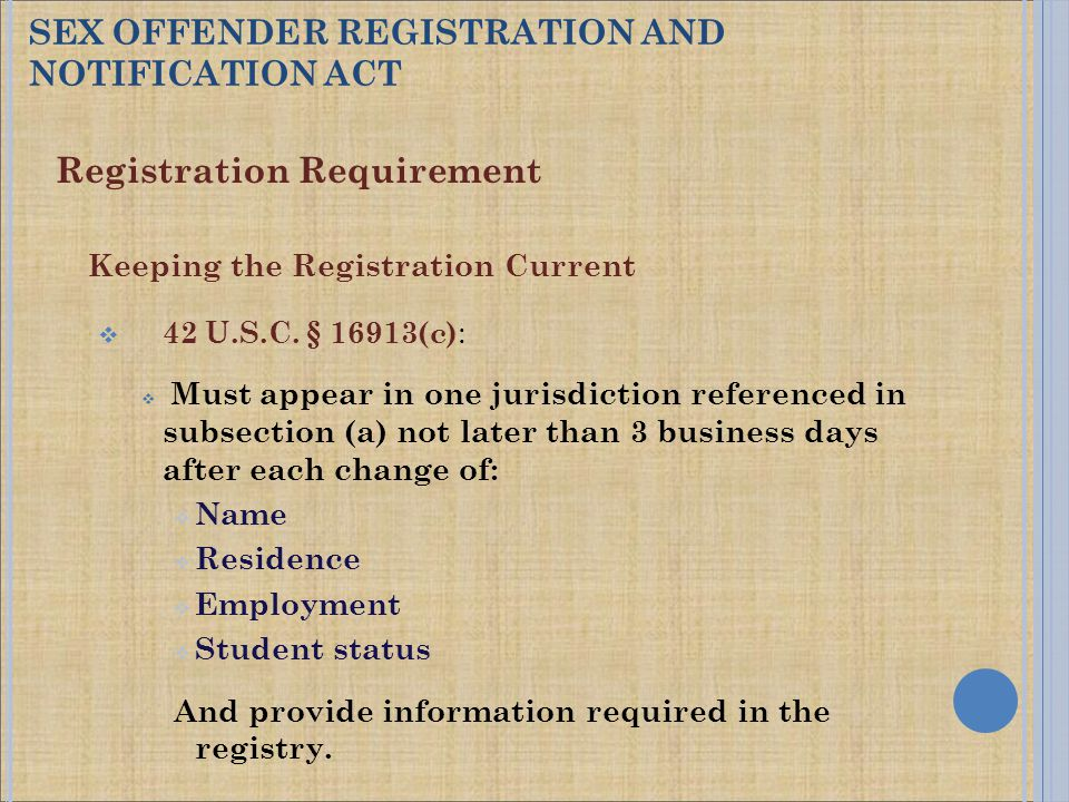 Registration Requirement Keeping the Registration Current  42 U.S.C. § 16913(c) :  Must appear in one jurisdiction referenced in subsection (a) not